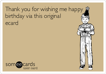 Thank you for wishing me happy birthday via this original ecard