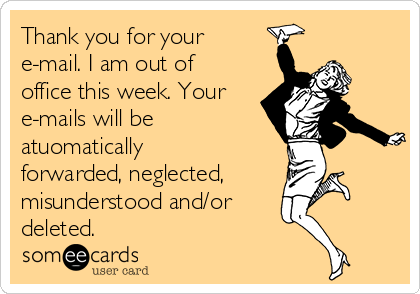 Thank you for your e-mail. I am out of office this week. Your e-mails will be  atuomatically forwarded, neglected, misunderstood and/or deleted.