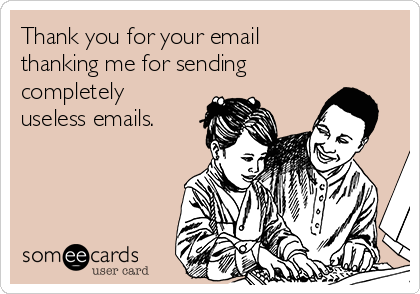 Thank you for your email thanking me for sending completely useless emails.