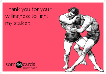 Thank you for your willingness to fight my stalker.