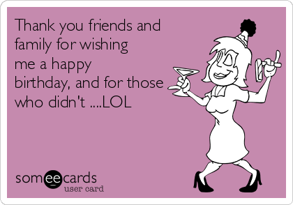 Thank you friends and family for wishing me a happy birthday, and for those who didn't ....LOL