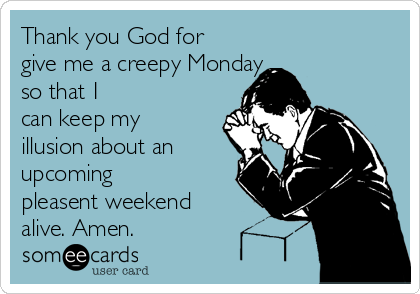 Thank you God for give me a creepy Monday so that I can keep my illusion about an upcoming pleasent weekend alive. Amen.