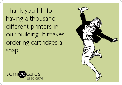Thank you I.T. for having a thousand different printers in our building! It makes ordering cartridges a snap!