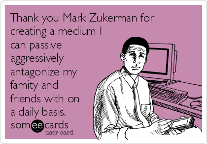 Thank you Mark Zukerman for creating a medium I can passive aggressively antagonize my famity and friends with on a daily basis.