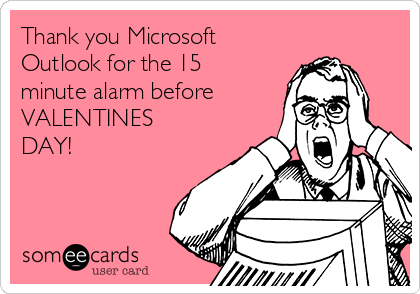 Thank you Microsoft Outlook for the 15 minute alarm before VALENTINES DAY!