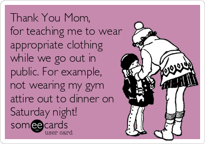 Thank You Mom,  for teaching me to wear appropriate clothing while we go out in public. For example, not wearing my gym attire out to dinner on     Saturday night!
