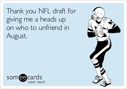 Thank you NFL draft for giving me a heads up on who to unfriend in August.
