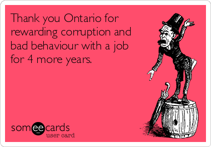 Thank you Ontario for  rewarding corruption and bad behaviour with a job for 4 more years.