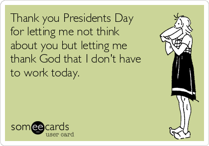 Thank you Presidents Day for letting me not think about you but letting me thank God that I don't have to work today.