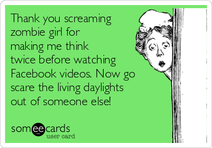 Thank you screaming zombie girl for making me think twice before watching Facebook videos. Now go scare the living daylights out of someone else!