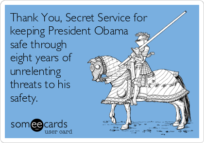 Thank You, Secret Service for keeping President Obama safe through eight years of unrelenting threats to his safety.