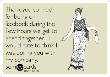 Thank you so much for being on facebook during the Few hours we get to Spend together.  I would hate to think I was boring you with my company.