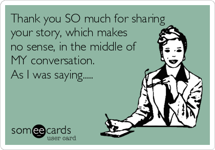 Thank you SO much for sharing your story, which makes no sense, in the middle of MY conversation. As I was saying.....