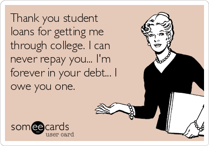Thank you student loans for getting me through college. I can never repay you... I'm forever in your debt... I owe you one.