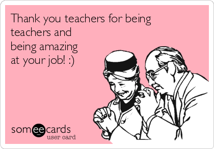 Thank you teachers for being teachers and being amazing at your job! :)