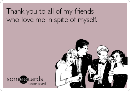 Thank you to all of my friends who love me in spite of myself.