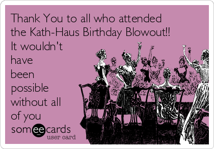 Thank You to all who attended the Kath-Haus Birthday Blowout!! It wouldn't have been possible without all of you ❤️