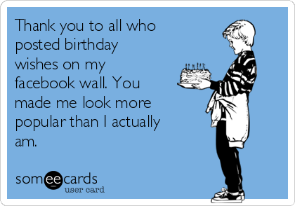 Thank you to all who posted birthday wishes on my facebook wall. You made me look more popular than I actually am.