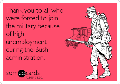 Thank you to all who were forced to join the military because of high unemployment  during the Bush administration.