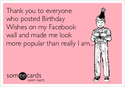 Thank You To Everyone Who Posted Birthday Wishes On My Facebook Wall And Made Me Look