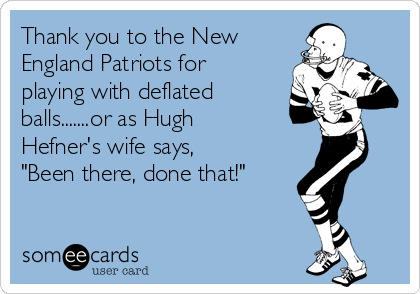 """Thank you to the New England Patriots for playing with deflated balls.......or as Hugh Hefner's wife says, """"Been there, done that!"""""""