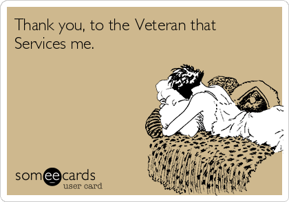 Thank you, to the Veteran that Services me.