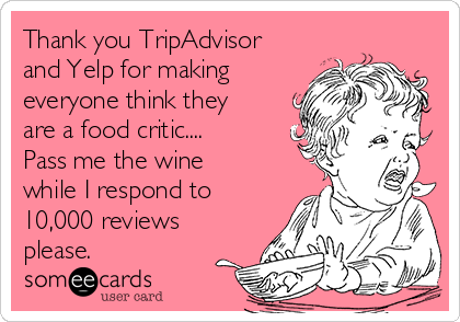 Thank you TripAdvisor and Yelp for making everyone think they are a food critic.... Pass me the wine while I respond to 10,000 reviews please.