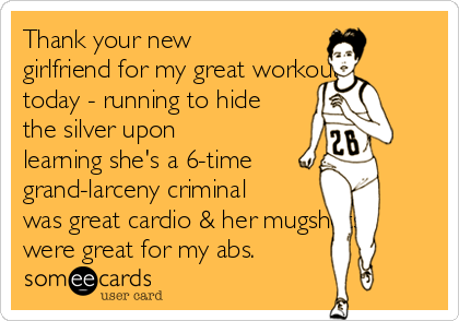 Thank your new girlfriend for my great workout today - running to hide the silver upon learning she's a 6-time grand-larceny criminal was great cardio & her mugshots were great for my abs.