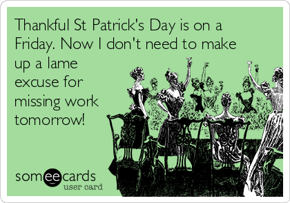 Thankful St Patrick's Day is on a Friday. Now I don't need to make up a lame excuse for missing work tomorrow!