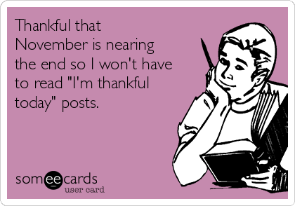 "Thankful that November is nearing the end so I won't have to read ""I'm thankful today"" posts."