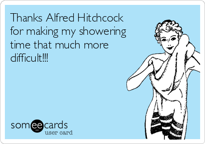 Thanks Alfred Hitchcock for making my showering time that much more difficult!!!