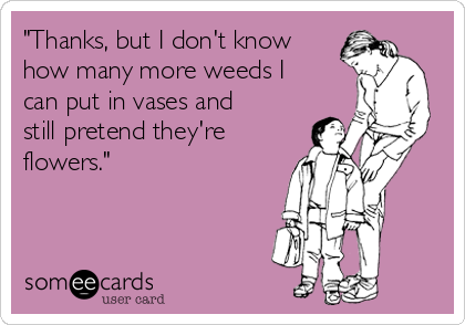 """""""Thanks, but I don't know how many more weeds I can put in vases and still pretend they're flowers."""""""