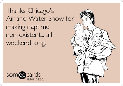 Thanks Chicago's  Air and Water Show for making naptime non-existent... all weekend long.