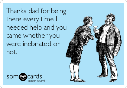 Thanks dad for being there every time I needed help and you came whether you were inebriated or not.