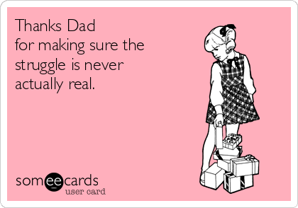 Thanks Dad  for making sure the struggle is never actually real.