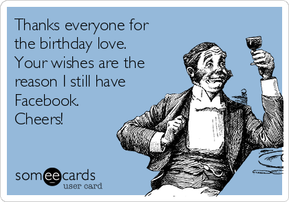 Thanks everyone for the birthday love. Your wishes are the reason I still have Facebook. Cheers!