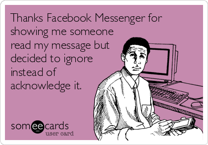 Thanks Facebook Messenger for showing me someone read my message but decided to ignore instead of acknowledge it.