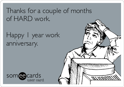 Thanks for a couple of months of HARD work.  Happy 1 year work anniversary.