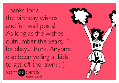 Thanks For All The Birthday Wishes And Fun Wall Posts As Long Outnumber