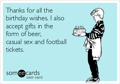 Thanks for all the  birthday wishes. I also accept gifts in the  form of beer,  casual sex and football tickets.