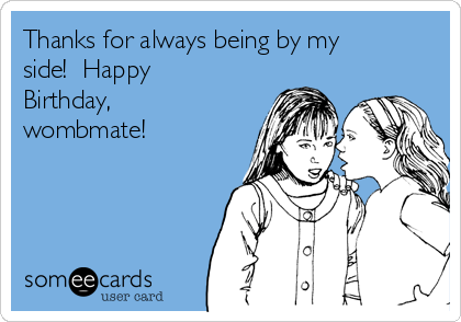 Thanks for always being by my side!  Happy Birthday, wombmate!