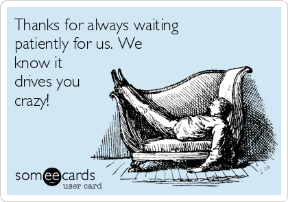 Thanks for always waiting patiently for us. We know it drives you crazy!