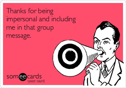 Thanks for being impersonal and including me in that group message.