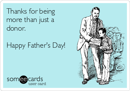 Thanks for being more than just a donor.  Happy Father's Day!