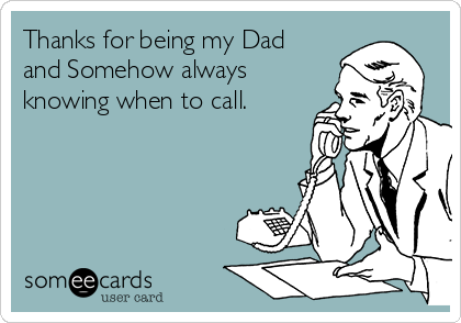 Thanks for being my Dad and Somehow always knowing when to call.
