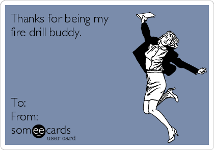 Thanks for being my fire drill buddy.     To:  From: