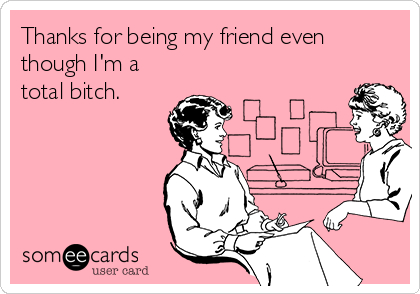 Thanks for being my friend even though I'm a total bitch.