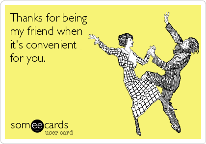 Thanks for being my friend when it's convenient for you.