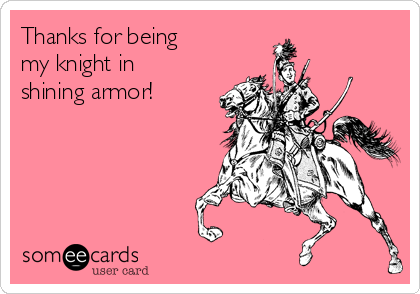 Thanks for being  my knight in shining armor!
