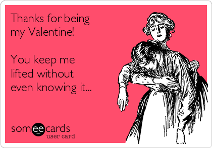 Thanks for being  my Valentine!    You keep me lifted without  even knowing it...